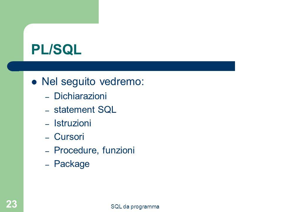 SQL da programma 23 PL/SQL Nel seguito vedremo: – Dichiarazioni – statement SQL – Istruzioni – Cursori – Procedure, funzioni – Package
