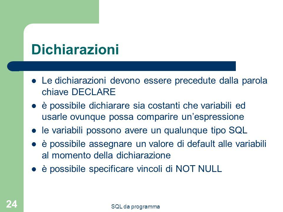 SQL da programma 24 Dichiarazioni Le dichiarazioni devono essere precedute dalla parola chiave DECLARE è possibile dichiarare sia costanti che variabi
