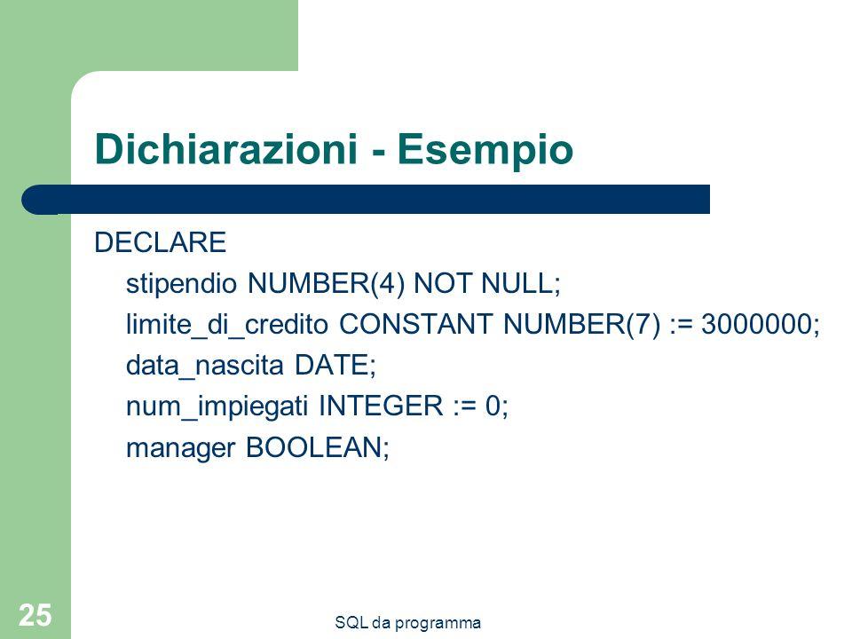 SQL da programma 25 Dichiarazioni - Esempio DECLARE stipendio NUMBER(4) NOT NULL; limite_di_credito CONSTANT NUMBER(7) := 3000000; data_nascita DATE; num_impiegati INTEGER := 0; manager BOOLEAN;