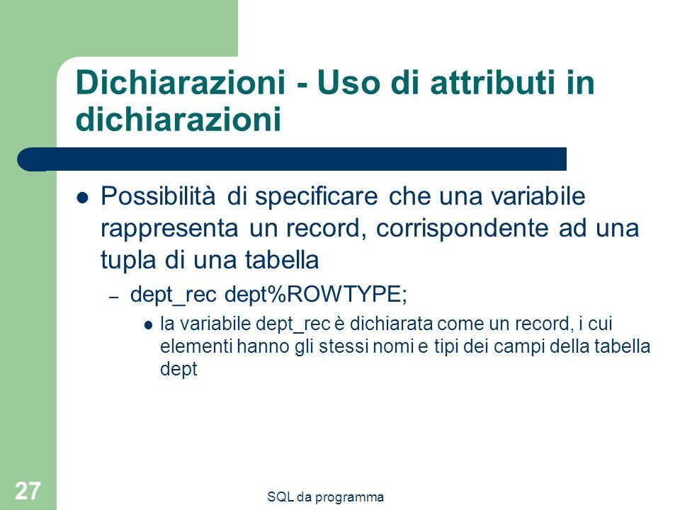 SQL da programma 27 Dichiarazioni - Uso di attributi in dichiarazioni Possibilità di specificare che una variabile rappresenta un record, corrisponden