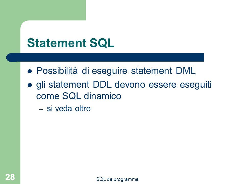SQL da programma 28 Statement SQL Possibilità di eseguire statement DML gli statement DDL devono essere eseguiti come SQL dinamico – si veda oltre