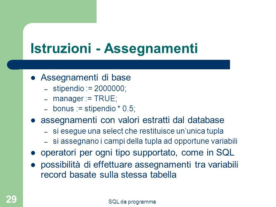 SQL da programma 29 Istruzioni - Assegnamenti Assegnamenti di base – stipendio := 2000000; – manager := TRUE; – bonus := stipendio * 0.5; assegnamenti con valori estratti dal database – si esegue una select che restituisce ununica tupla – si assegnano i campi della tupla ad opportune variabili operatori per ogni tipo supportato, come in SQL possibilità di effettuare assegnamenti tra variabili record basate sulla stessa tabella