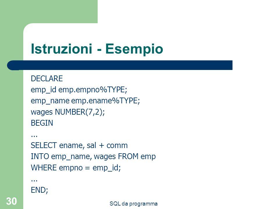 SQL da programma 30 Istruzioni - Esempio DECLARE emp_id emp.empno%TYPE; emp_name emp.ename%TYPE; wages NUMBER(7,2); BEGIN... SELECT ename, sal + comm