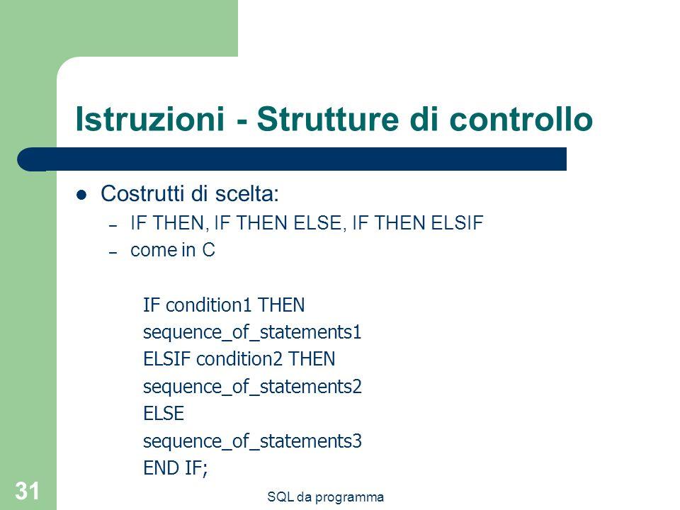 SQL da programma 31 Istruzioni - Strutture di controllo Costrutti di scelta: – IF THEN, IF THEN ELSE, IF THEN ELSIF – come in C IF condition1 THEN sequence_of_statements1 ELSIF condition2 THEN sequence_of_statements2 ELSE sequence_of_statements3 END IF;