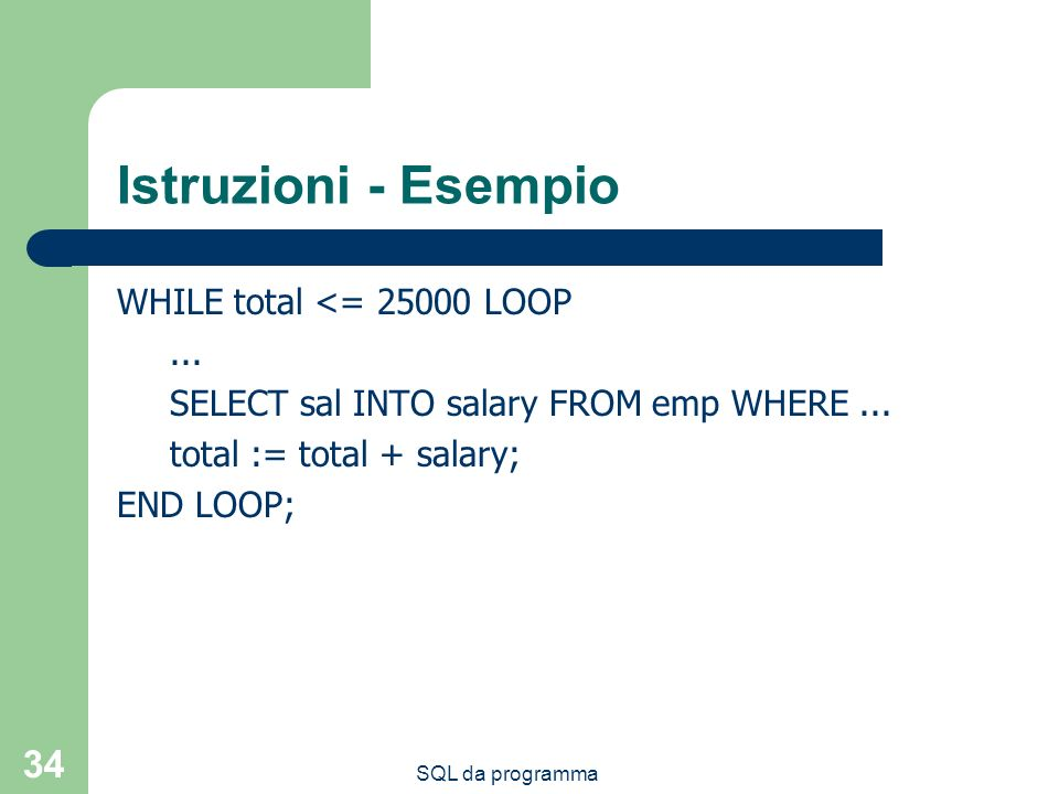SQL da programma 34 Istruzioni - Esempio WHILE total <= 25000 LOOP... SELECT sal INTO salary FROM emp WHERE... total := total + salary; END LOOP;