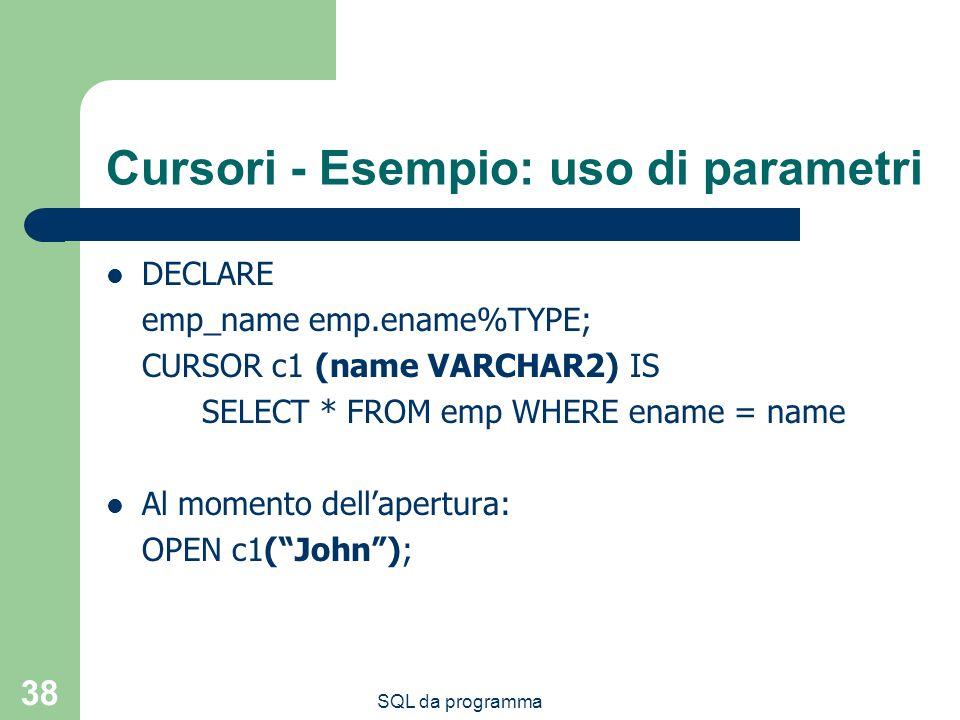 SQL da programma 38 Cursori - Esempio: uso di parametri DECLARE emp_name emp.ename%TYPE; CURSOR c1 (name VARCHAR2) IS SELECT * FROM emp WHERE ename = name Al momento dellapertura: OPEN c1(John);