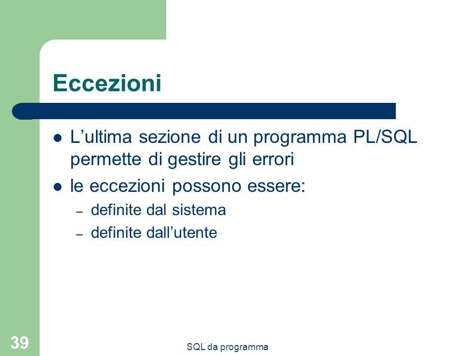 SQL da programma 39 Eccezioni Lultima sezione di un programma PL/SQL permette di gestire gli errori le eccezioni possono essere: – definite dal sistema – definite dallutente