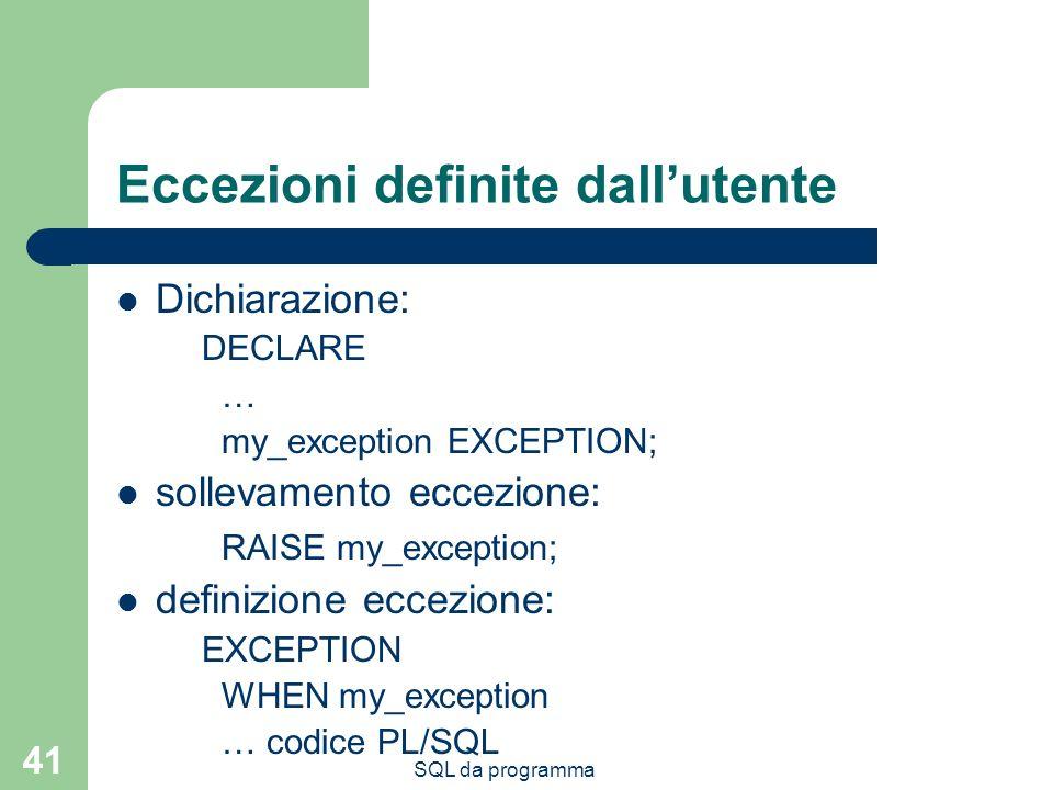 SQL da programma 41 Eccezioni definite dallutente Dichiarazione: DECLARE … my_exception EXCEPTION; sollevamento eccezione: RAISE my_exception; definizione eccezione: EXCEPTION WHEN my_exception … codice PL/SQL