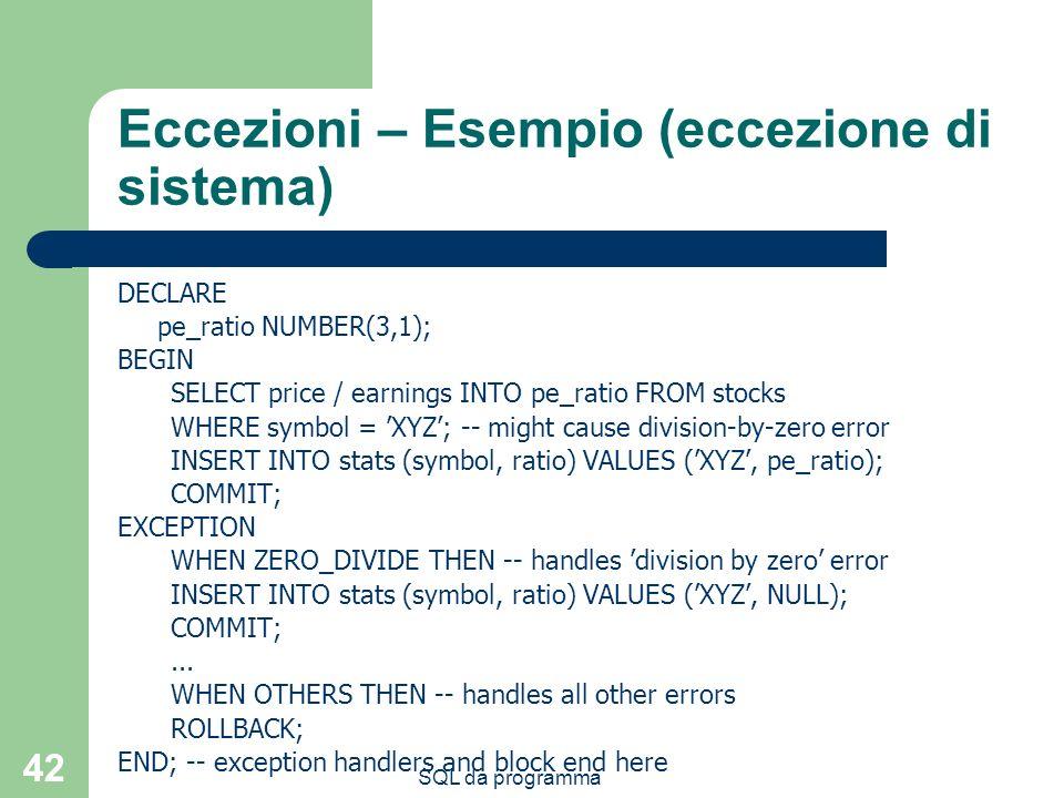 SQL da programma 42 Eccezioni – Esempio (eccezione di sistema) DECLARE pe_ratio NUMBER(3,1); BEGIN SELECT price / earnings INTO pe_ratio FROM stocks WHERE symbol = XYZ; -- might cause division-by-zero error INSERT INTO stats (symbol, ratio) VALUES (XYZ, pe_ratio); COMMIT; EXCEPTION WHEN ZERO_DIVIDE THEN -- handles division by zero error INSERT INTO stats (symbol, ratio) VALUES (XYZ, NULL); COMMIT;...