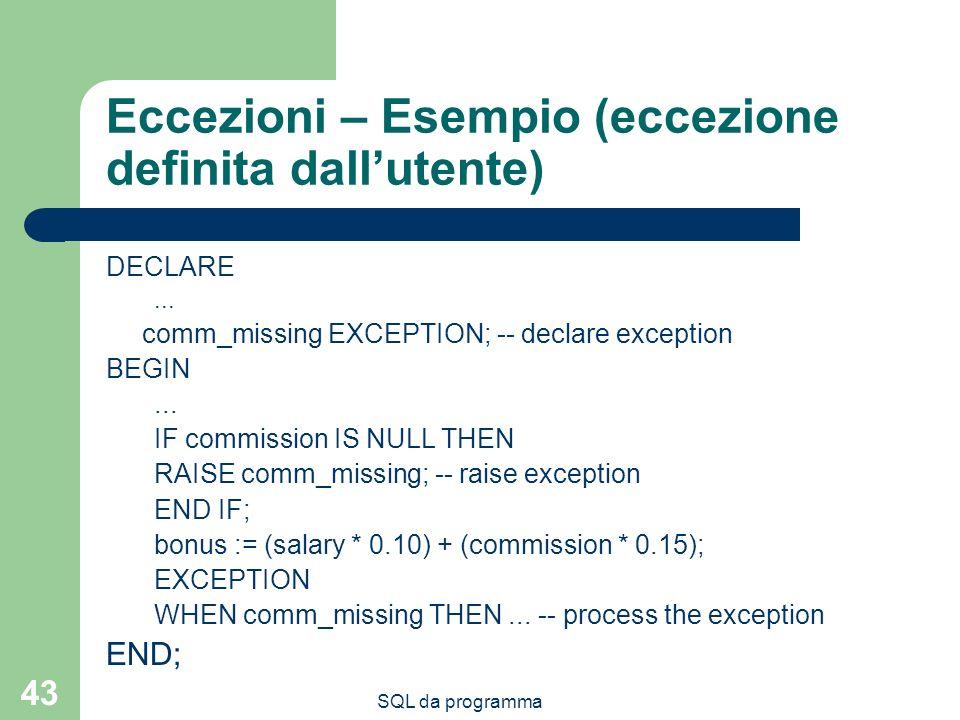SQL da programma 43 Eccezioni – Esempio (eccezione definita dallutente) DECLARE... comm_missing EXCEPTION; -- declare exception BEGIN... IF commission