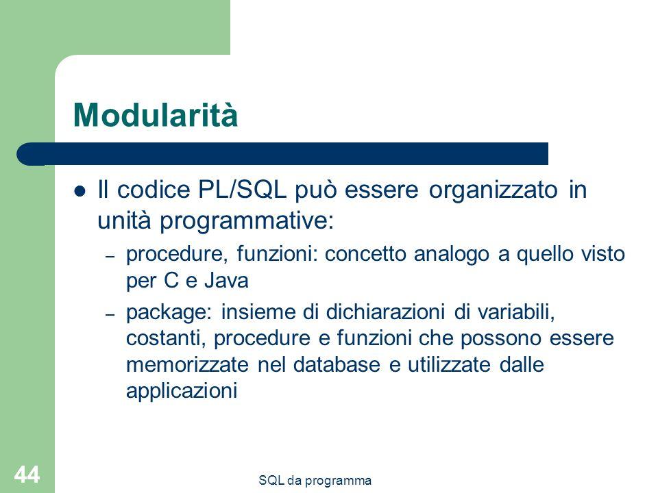 SQL da programma 44 Modularità Il codice PL/SQL può essere organizzato in unità programmative: – procedure, funzioni: concetto analogo a quello visto per C e Java – package: insieme di dichiarazioni di variabili, costanti, procedure e funzioni che possono essere memorizzate nel database e utilizzate dalle applicazioni