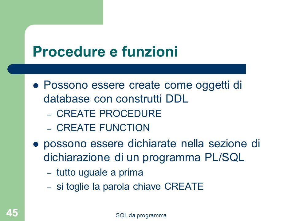 SQL da programma 45 Procedure e funzioni Possono essere create come oggetti di database con construtti DDL – CREATE PROCEDURE – CREATE FUNCTION possono essere dichiarate nella sezione di dichiarazione di un programma PL/SQL – tutto uguale a prima – si toglie la parola chiave CREATE