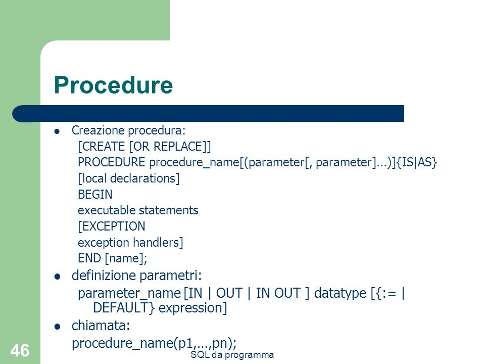 SQL da programma 46 Procedure Creazione procedura: [CREATE [OR REPLACE]] PROCEDURE procedure_name[(parameter[, parameter]...)]{IS|AS} [local declarations] BEGIN executable statements [EXCEPTION exception handlers] END [name]; definizione parametri: parameter_name [IN | OUT | IN OUT ] datatype [{:= | DEFAULT} expression] chiamata: procedure_name(p1,…,pn);