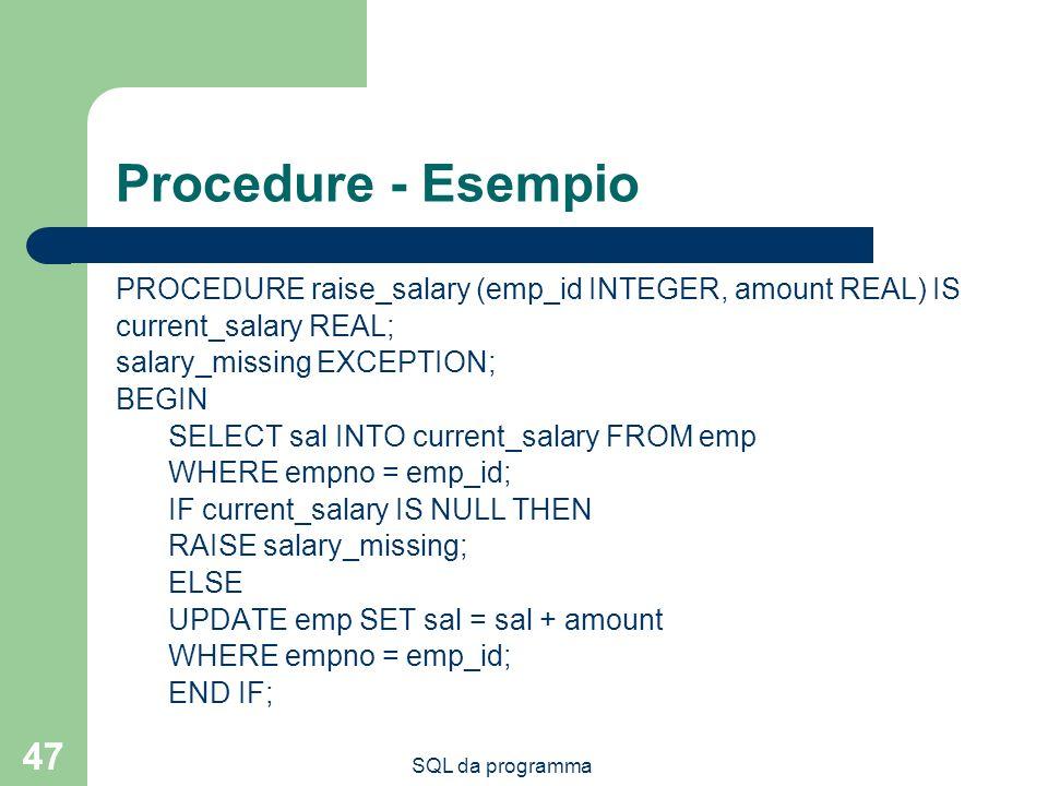 SQL da programma 47 Procedure - Esempio PROCEDURE raise_salary (emp_id INTEGER, amount REAL) IS current_salary REAL; salary_missing EXCEPTION; BEGIN S