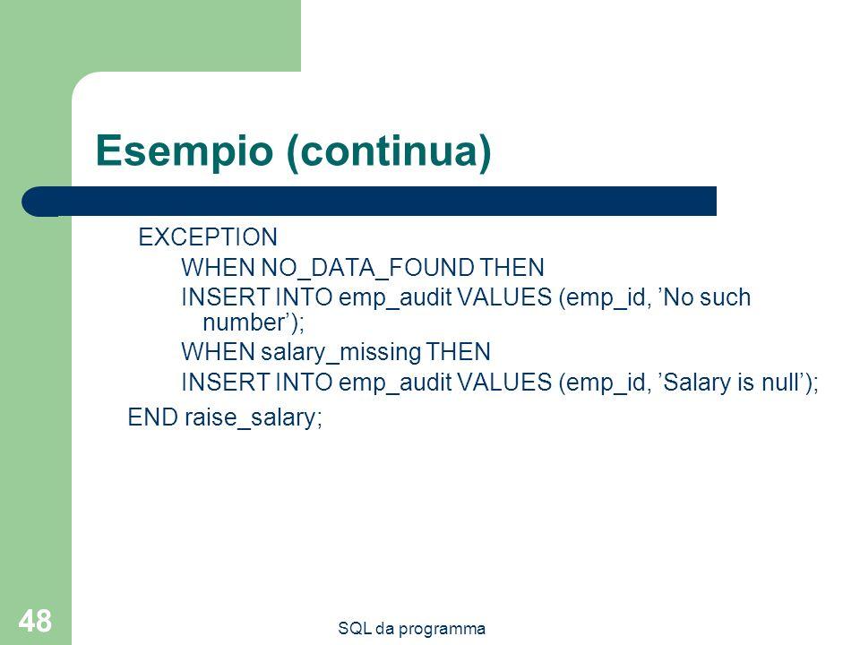 SQL da programma 48 Esempio (continua) EXCEPTION WHEN NO_DATA_FOUND THEN INSERT INTO emp_audit VALUES (emp_id, No such number); WHEN salary_missing TH