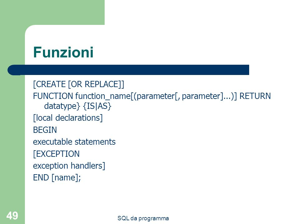 SQL da programma 49 Funzioni [CREATE [OR REPLACE]] FUNCTION function_name[(parameter[, parameter]...)] RETURN datatype} {IS|AS} [local declarations] B