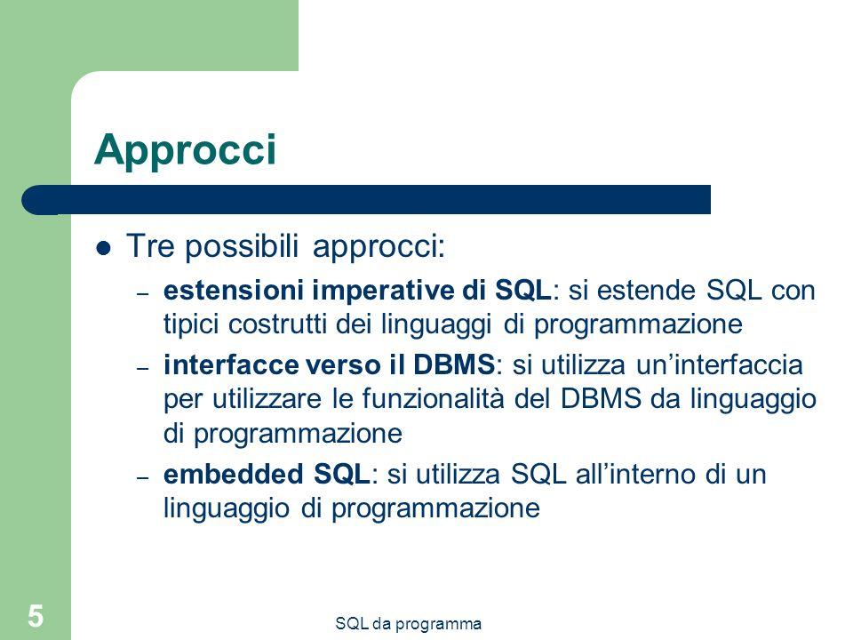 SQL da programma 5 Approcci Tre possibili approcci: – estensioni imperative di SQL: si estende SQL con tipici costrutti dei linguaggi di programmazione – interfacce verso il DBMS: si utilizza uninterfaccia per utilizzare le funzionalità del DBMS da linguaggio di programmazione – embedded SQL: si utilizza SQL allinterno di un linguaggio di programmazione