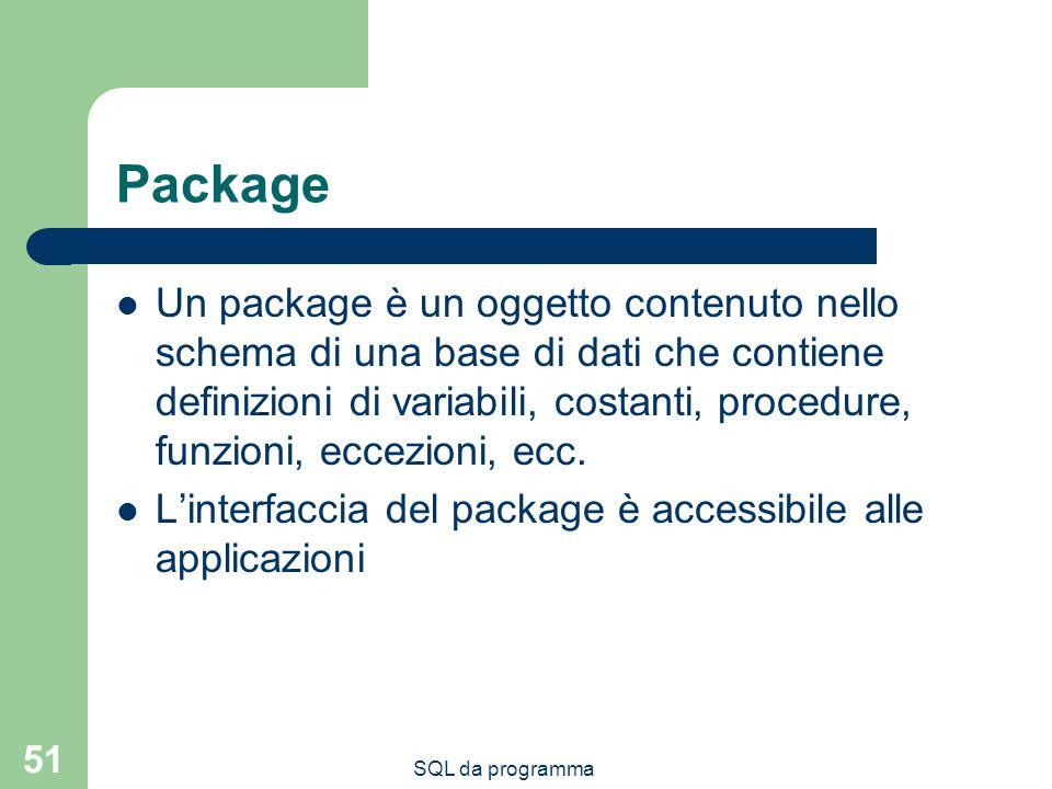 SQL da programma 51 Package Un package è un oggetto contenuto nello schema di una base di dati che contiene definizioni di variabili, costanti, procedure, funzioni, eccezioni, ecc.