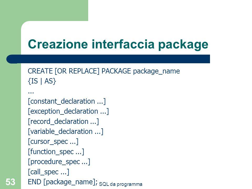SQL da programma 53 Creazione interfaccia package CREATE [OR REPLACE] PACKAGE package_name {IS | AS}... [constant_declaration...] [exception_declarati