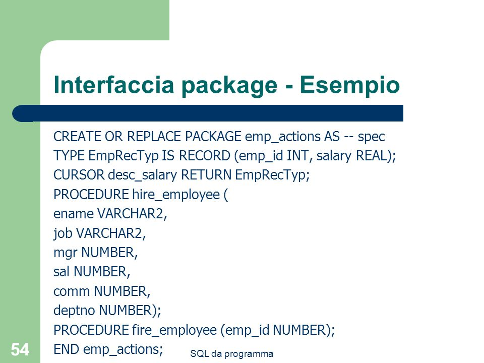 SQL da programma 54 Interfaccia package - Esempio CREATE OR REPLACE PACKAGE emp_actions AS -- spec TYPE EmpRecTyp IS RECORD (emp_id INT, salary REAL);