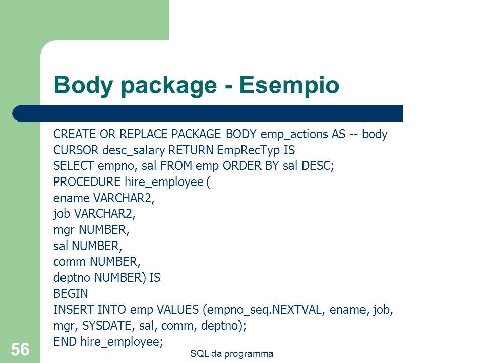 SQL da programma 56 Body package - Esempio CREATE OR REPLACE PACKAGE BODY emp_actions AS -- body CURSOR desc_salary RETURN EmpRecTyp IS SELECT empno,