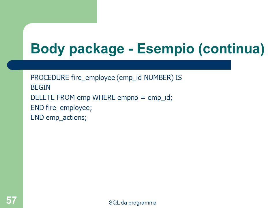 SQL da programma 57 Body package - Esempio (continua) PROCEDURE fire_employee (emp_id NUMBER) IS BEGIN DELETE FROM emp WHERE empno = emp_id; END fire_