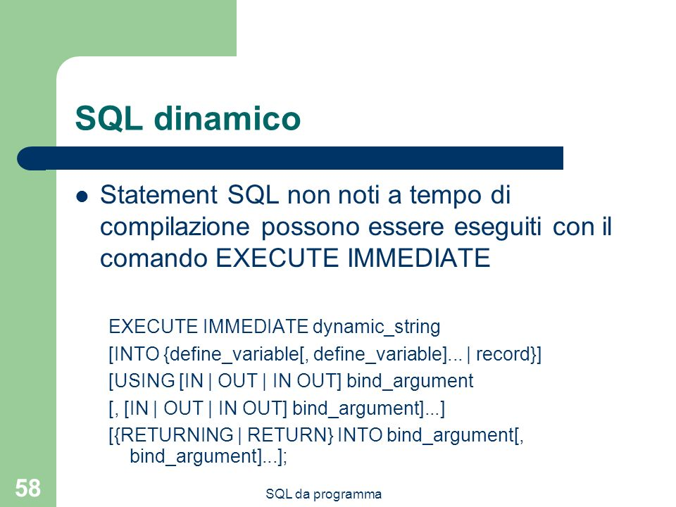 SQL da programma 58 SQL dinamico Statement SQL non noti a tempo di compilazione possono essere eseguiti con il comando EXECUTE IMMEDIATE EXECUTE IMMEDIATE dynamic_string [INTO {define_variable[, define_variable]...