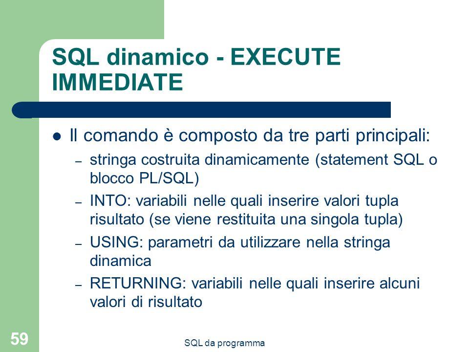 SQL da programma 59 SQL dinamico - EXECUTE IMMEDIATE Il comando è composto da tre parti principali: – stringa costruita dinamicamente (statement SQL o blocco PL/SQL) – INTO: variabili nelle quali inserire valori tupla risultato (se viene restituita una singola tupla) – USING: parametri da utilizzare nella stringa dinamica – RETURNING: variabili nelle quali inserire alcuni valori di risultato