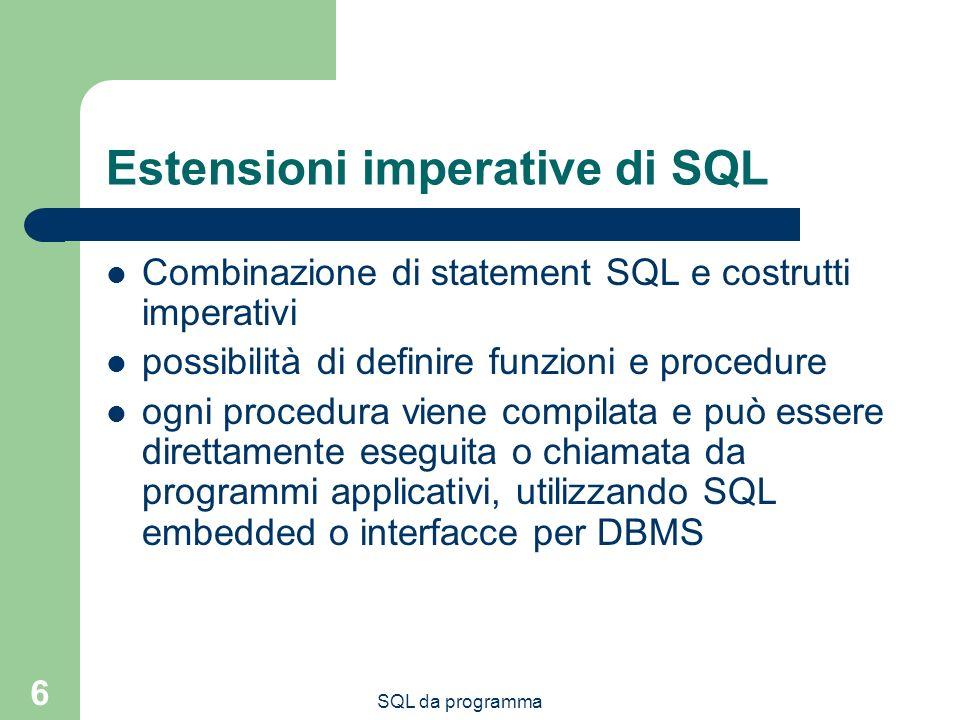 SQL da programma 6 Estensioni imperative di SQL Combinazione di statement SQL e costrutti imperativi possibilità di definire funzioni e procedure ogni procedura viene compilata e può essere direttamente eseguita o chiamata da programmi applicativi, utilizzando SQL embedded o interfacce per DBMS