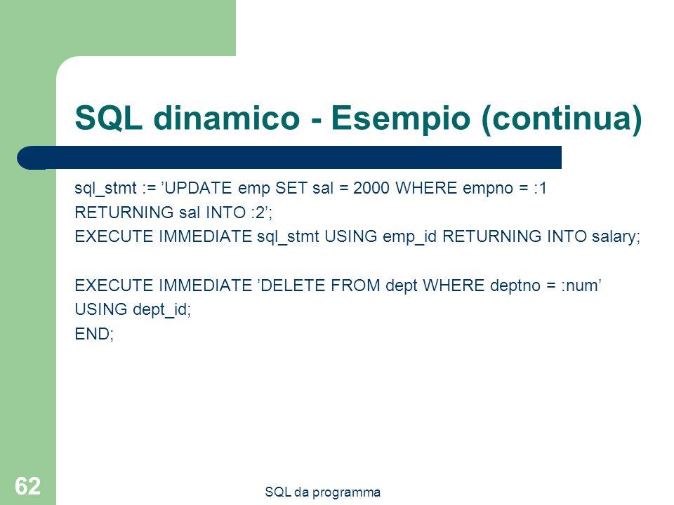 SQL da programma 62 SQL dinamico - Esempio (continua) sql_stmt := UPDATE emp SET sal = 2000 WHERE empno = :1 RETURNING sal INTO :2; EXECUTE IMMEDIATE