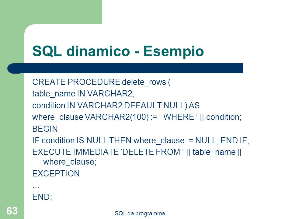 SQL da programma 63 SQL dinamico - Esempio CREATE PROCEDURE delete_rows ( table_name IN VARCHAR2, condition IN VARCHAR2 DEFAULT NULL) AS where_clause VARCHAR2(100) := WHERE || condition; BEGIN IF condition IS NULL THEN where_clause := NULL; END IF; EXECUTE IMMEDIATE DELETE FROM || table_name || where_clause; EXCEPTION...
