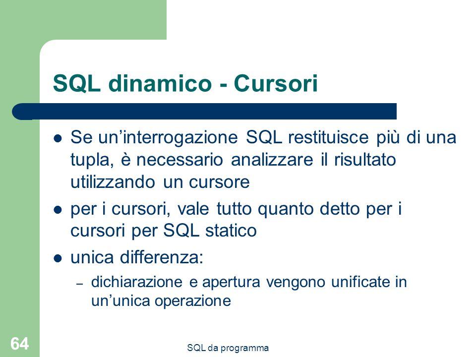 SQL da programma 64 SQL dinamico - Cursori Se uninterrogazione SQL restituisce più di una tupla, è necessario analizzare il risultato utilizzando un cursore per i cursori, vale tutto quanto detto per i cursori per SQL statico unica differenza: – dichiarazione e apertura vengono unificate in ununica operazione