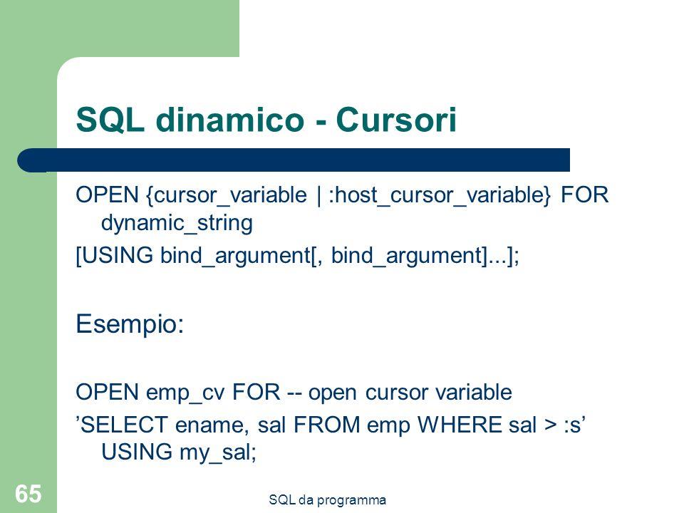 SQL da programma 65 SQL dinamico - Cursori OPEN {cursor_variable | :host_cursor_variable} FOR dynamic_string [USING bind_argument[, bind_argument]...]