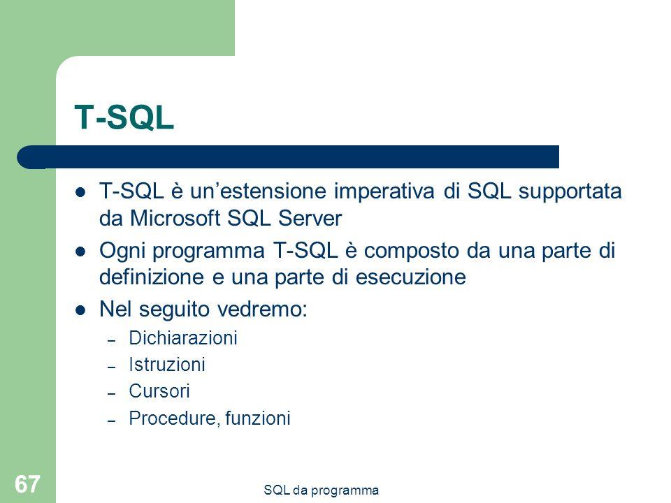 SQL da programma 67 T-SQL T-SQL è unestensione imperativa di SQL supportata da Microsoft SQL Server Ogni programma T-SQL è composto da una parte di definizione e una parte di esecuzione Nel seguito vedremo: – Dichiarazioni – Istruzioni – Cursori – Procedure, funzioni