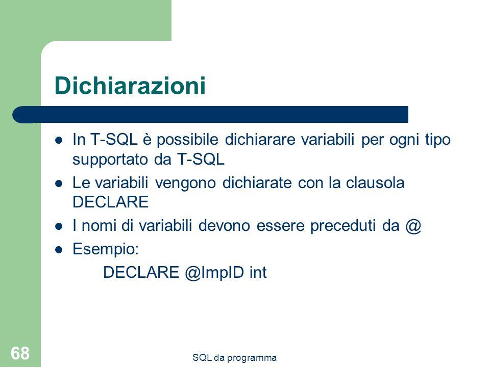 SQL da programma 68 Dichiarazioni In T-SQL è possibile dichiarare variabili per ogni tipo supportato da T-SQL Le variabili vengono dichiarate con la clausola DECLARE I nomi di variabili devono essere preceduti da @ Esempio: DECLARE @ImpID int