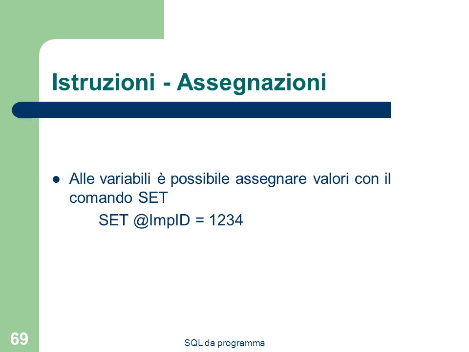 SQL da programma 69 Istruzioni - Assegnazioni Alle variabili è possibile assegnare valori con il comando SET SET @ImpID = 1234