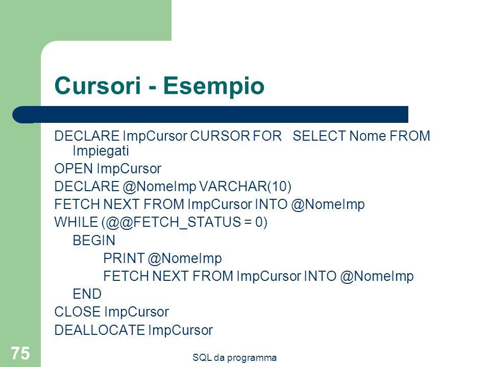 SQL da programma 75 Cursori - Esempio DECLARE ImpCursor CURSOR FOR SELECT Nome FROM Impiegati OPEN ImpCursor DECLARE @NomeImp VARCHAR(10) FETCH NEXT FROM ImpCursor INTO @NomeImp WHILE (@@FETCH_STATUS = 0) BEGIN PRINT @NomeImp FETCH NEXT FROM ImpCursor INTO @NomeImp END CLOSE ImpCursor DEALLOCATE ImpCursor