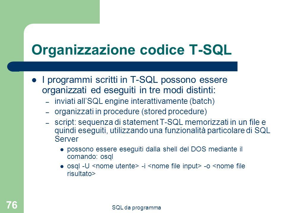 SQL da programma 76 Organizzazione codice T-SQL I programmi scritti in T-SQL possono essere organizzati ed eseguiti in tre modi distinti: – inviati al