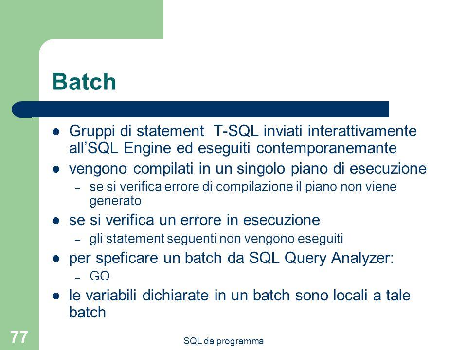 SQL da programma 77 Batch Gruppi di statement T-SQL inviati interattivamente allSQL Engine ed eseguiti contemporanemante vengono compilati in un singolo piano di esecuzione – se si verifica errore di compilazione il piano non viene generato se si verifica un errore in esecuzione – gli statement seguenti non vengono eseguiti per speficare un batch da SQL Query Analyzer: – GO le variabili dichiarate in un batch sono locali a tale batch