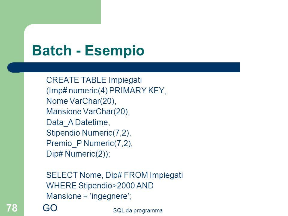 SQL da programma 78 Batch - Esempio CREATE TABLE Impiegati (Imp# numeric(4) PRIMARY KEY, Nome VarChar(20), Mansione VarChar(20), Data_A Datetime, Stipendio Numeric(7,2), Premio_P Numeric(7,2), Dip# Numeric(2)); SELECT Nome, Dip# FROM Impiegati WHERE Stipendio>2000 AND Mansione = ingegnere ; GO