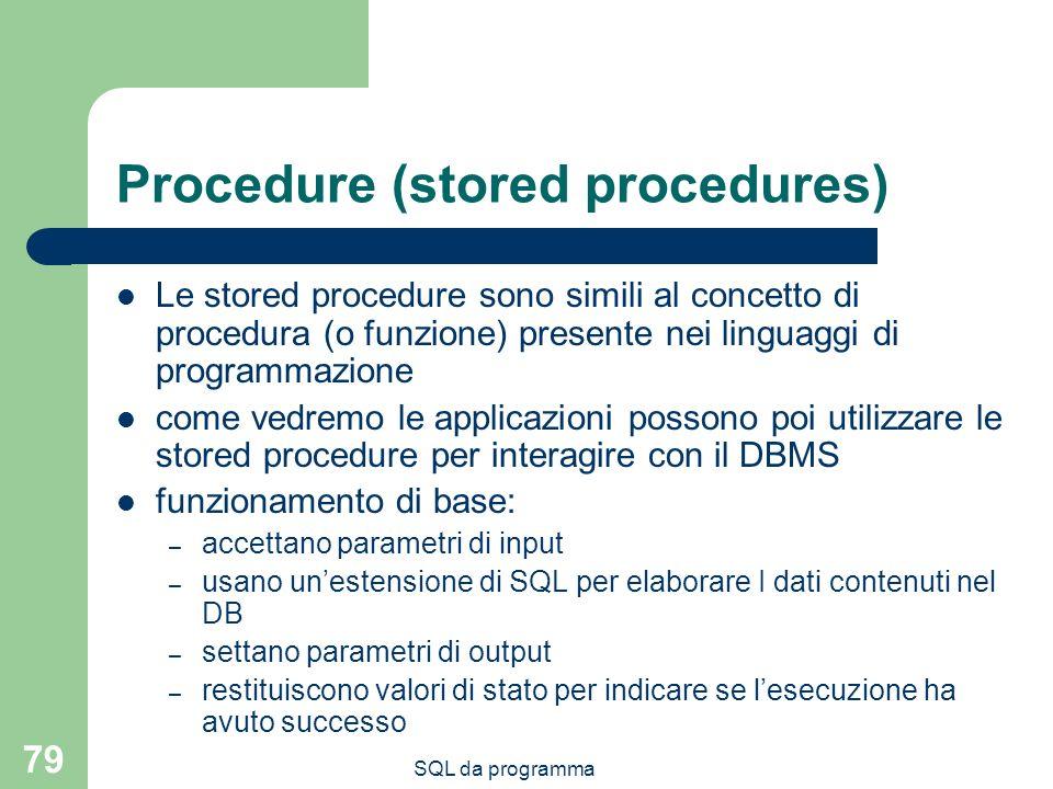 SQL da programma 79 Procedure (stored procedures) Le stored procedure sono simili al concetto di procedura (o funzione) presente nei linguaggi di prog