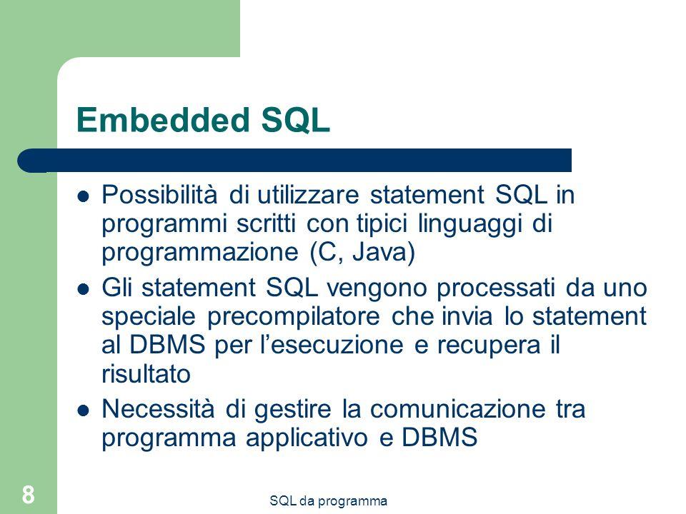 SQL da programma 8 Embedded SQL Possibilità di utilizzare statement SQL in programmi scritti con tipici linguaggi di programmazione (C, Java) Gli statement SQL vengono processati da uno speciale precompilatore che invia lo statement al DBMS per lesecuzione e recupera il risultato Necessità di gestire la comunicazione tra programma applicativo e DBMS