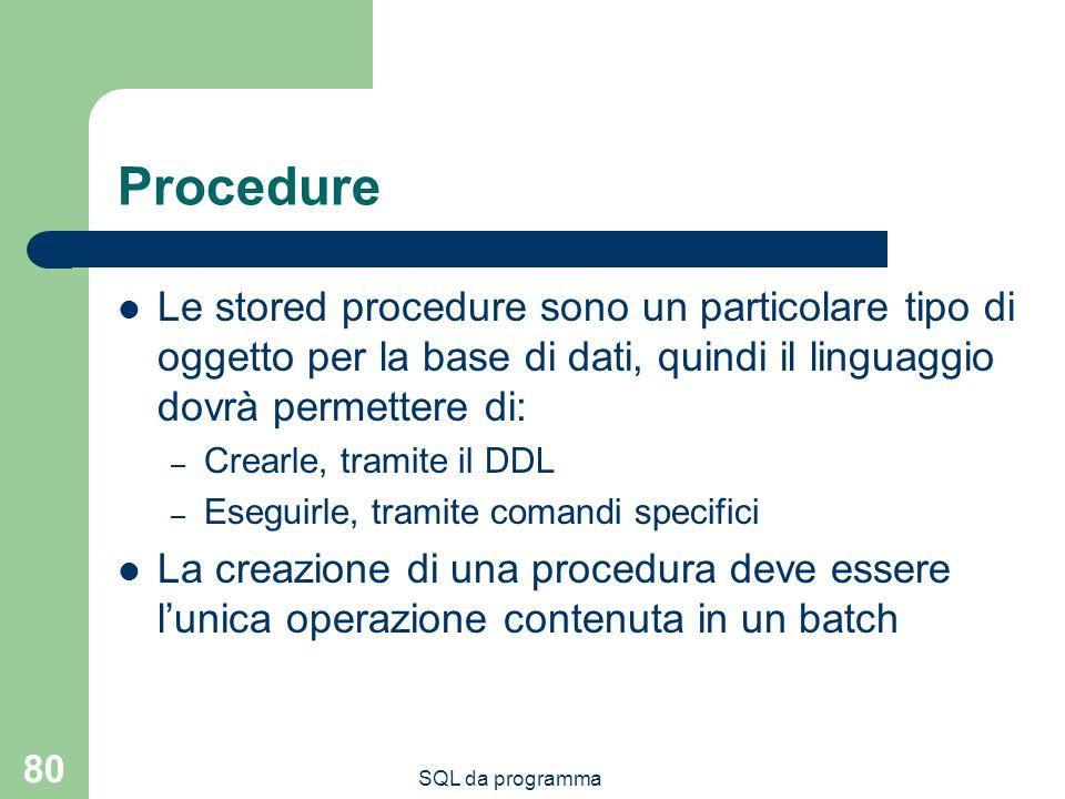 SQL da programma 80 Procedure Le stored procedure sono un particolare tipo di oggetto per la base di dati, quindi il linguaggio dovrà permettere di: – Crearle, tramite il DDL – Eseguirle, tramite comandi specifici La creazione di una procedura deve essere lunica operazione contenuta in un batch