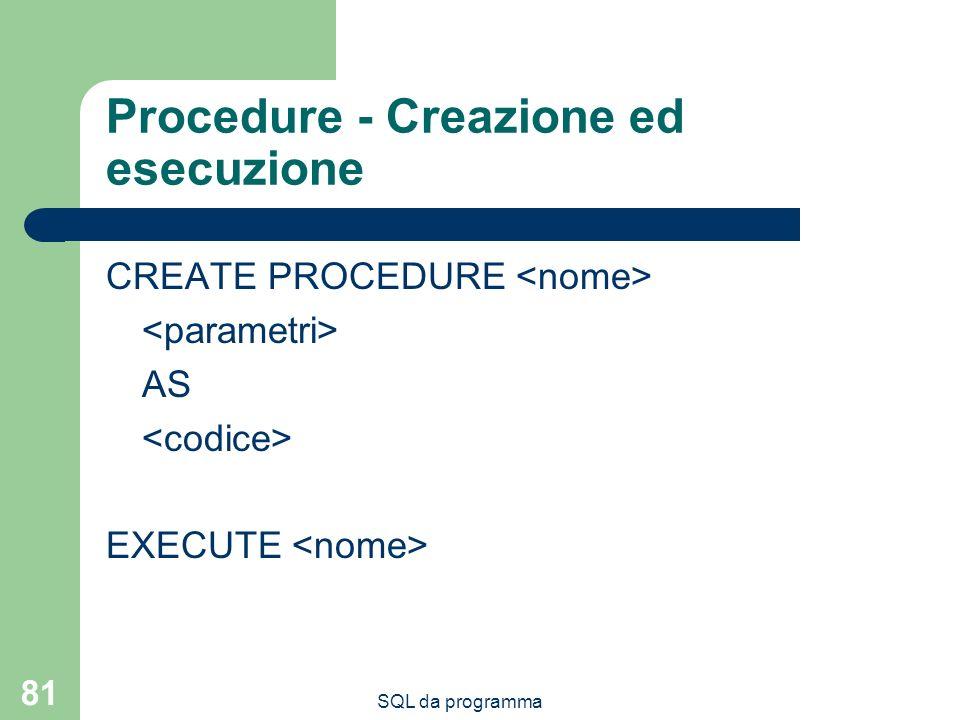 SQL da programma 81 Procedure - Creazione ed esecuzione CREATE PROCEDURE AS EXECUTE