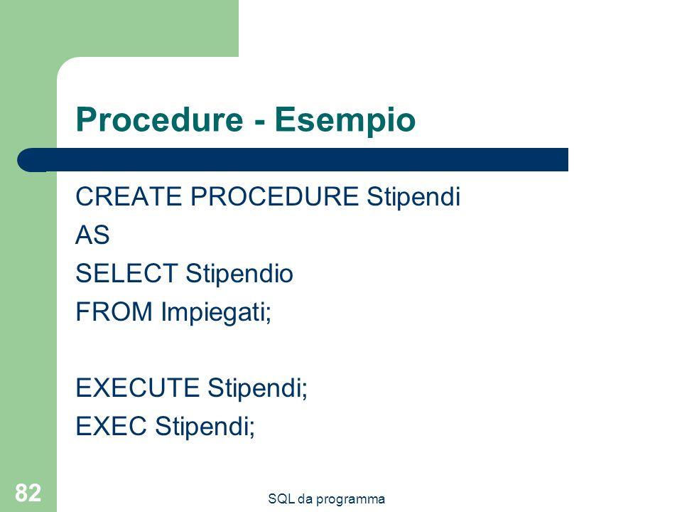 SQL da programma 82 Procedure - Esempio CREATE PROCEDURE Stipendi AS SELECT Stipendio FROM Impiegati; EXECUTE Stipendi; EXEC Stipendi;
