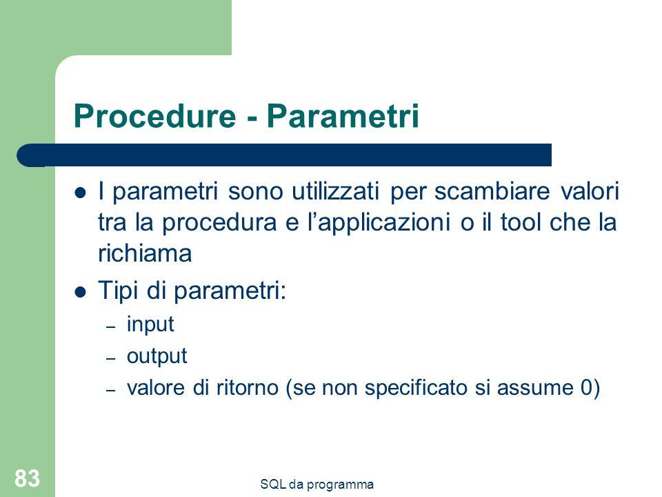 SQL da programma 83 Procedure - Parametri I parametri sono utilizzati per scambiare valori tra la procedura e lapplicazioni o il tool che la richiama Tipi di parametri: – input – output – valore di ritorno (se non specificato si assume 0)