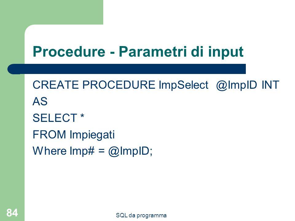 SQL da programma 84 Procedure - Parametri di input CREATE PROCEDURE ImpSelect @ImpID INT AS SELECT * FROM Impiegati Where Imp# = @ImpID;