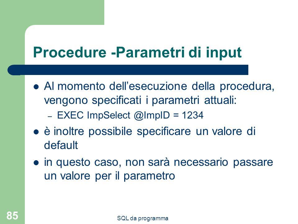 SQL da programma 85 Procedure -Parametri di input Al momento dellesecuzione della procedura, vengono specificati i parametri attuali: – EXEC ImpSelect @ImpID = 1234 è inoltre possibile specificare un valore di default in questo caso, non sarà necessario passare un valore per il parametro