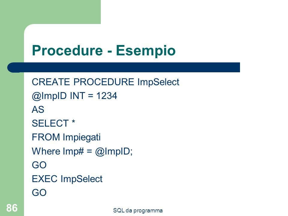 SQL da programma 86 Procedure - Esempio CREATE PROCEDURE ImpSelect @ImpID INT = 1234 AS SELECT * FROM Impiegati Where Imp# = @ImpID; GO EXEC ImpSelect GO