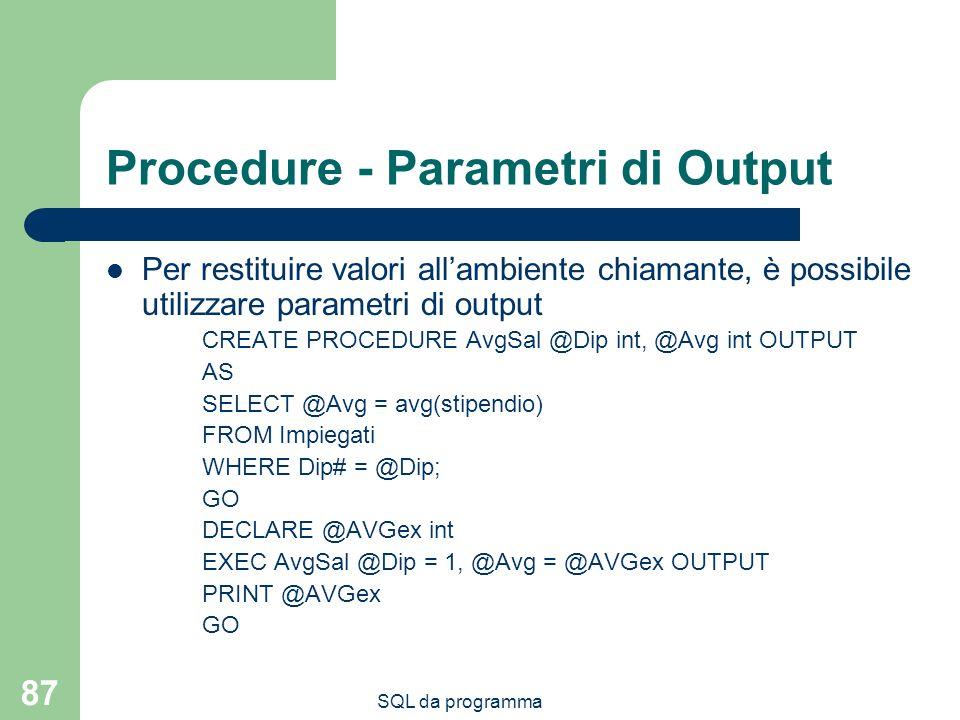 SQL da programma 87 Procedure - Parametri di Output Per restituire valori allambiente chiamante, è possibile utilizzare parametri di output CREATE PROCEDURE AvgSal @Dip int, @Avg int OUTPUT AS SELECT @Avg = avg(stipendio) FROM Impiegati WHERE Dip# = @Dip; GO DECLARE @AVGex int EXEC AvgSal @Dip = 1, @Avg = @AVGex OUTPUT PRINT @AVGex GO